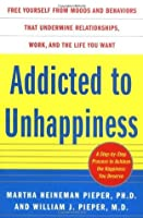 Addicted to Unhappiness: Free Yourself from Moods and Behaviors That Undermine Relationships, Work, and the Life You Want