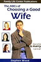 The ABC's of Choosing a Good Wife: How to Find and Marry a Great Girl