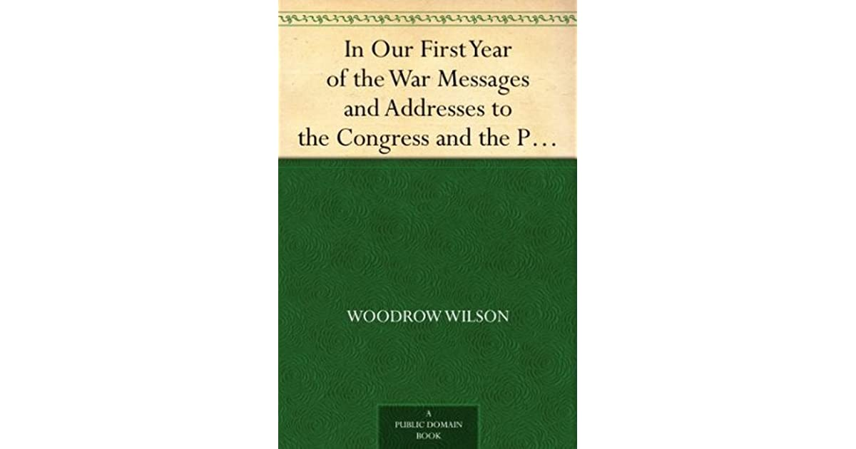 In Our First Year Of The War Messages And Addresses To The Congress