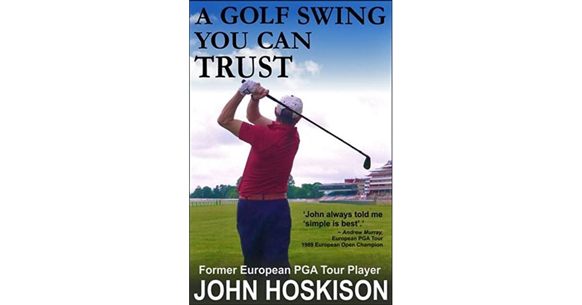 A Golf Swing You Can Trust By John Hoskison