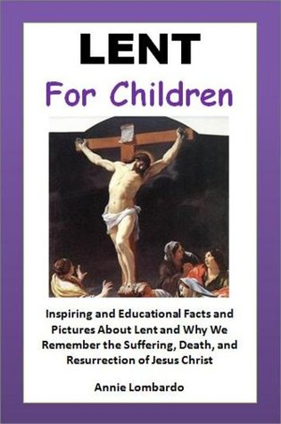 Kids Readings: Lent for Children - Inspiring and Educational Facts and Pictures About Lent and Why We Remember the Suffering, Death, and Resurrection of Jesus Christ (Young Readers Books Series)