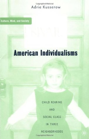 American Individualisms Child Rearing and Social Class in Three Neighborhoods