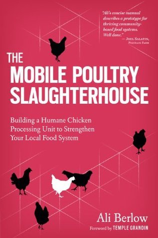 The Mobile Poultry Slaughterhouse Building a Humane Chicken-Processing Unit to Strengthen Your Local Food System
