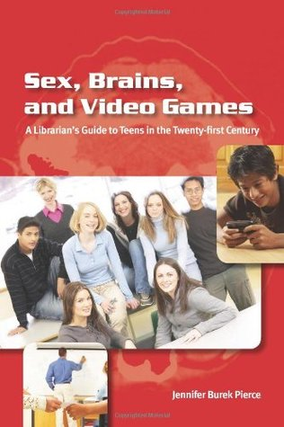 Sex, Brains, & Video Games: A Librarian's Guide to Teens in the Twenty-first Century