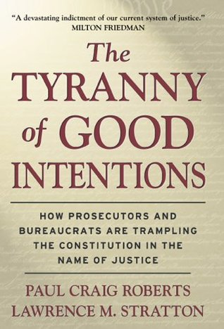 The Tyranny of Good Intentions: How Prosecutors and Bureaucrats Are Trampling the Constitution in the Name of Justice