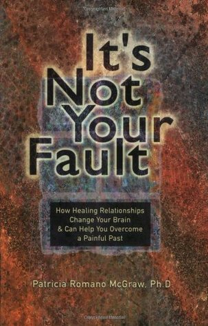 It's Not Your Fault: How Healing Relationships Change Your Brain  Can Help You Overcome a Painful Past