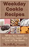 Weekday Cookie Recipes - When You Need Something Sweet Any Day of the Week (Hillbilly Housewife Cookbooks)