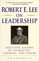 Robert E. Lee on Leadership: Executive Lessons in Character, Courage and Vision