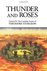 The Complete Stories of Theodore Sturgeon, Volume 4: Thunder and Roses