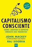 Capitalismo Consciente: Como Liberar o Espirito Heroico dos Negócios