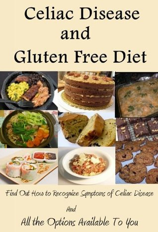 Celiac Disease and Gluten Free Diet (Find Out How to Recognize Symptoms of Celiac Disease and All the Options Available To You by Reading This Book)