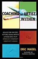 Coaching the Artist Within: Advice for Writers, Actors, Visual Artists, and Musicians from America's Foremost Creativity Coach