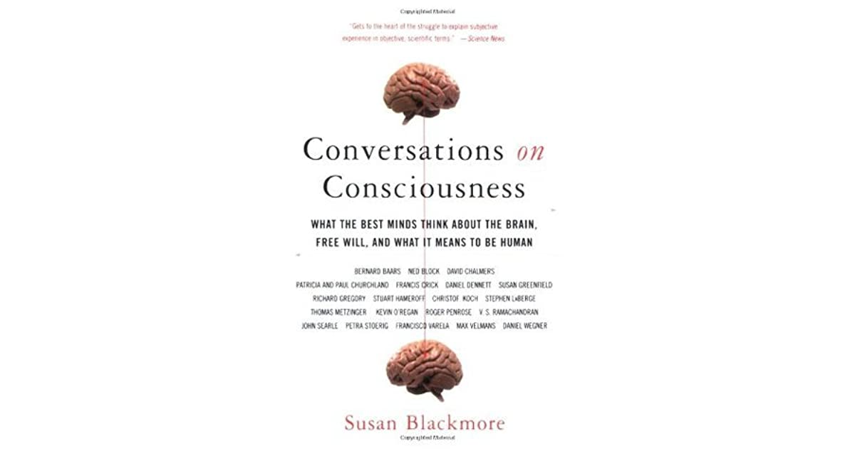 Conversations On Consciousness: What The Best Minds Think About The Brain,  Free Will, And What It Means To Be Human By Susan Blackmore