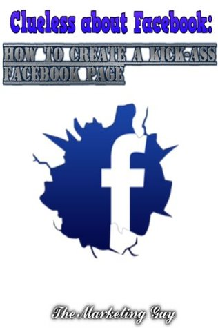 Clueless about Facebook: How to Create a Kick-Ass Facebook Page