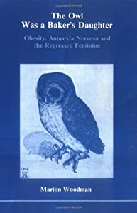 The Owl Was a Baker's Daughter: Obesity, Anorexia Nervosa and the Repressed Feminine (Studies in Jungian Psychology By Jungian Analysts, 4)