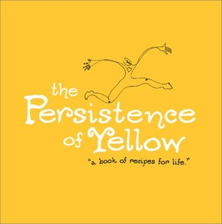 The Persistence of Yellow: A Book of Recipes for Life by ...