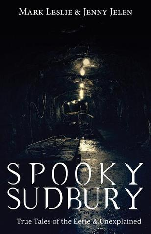 Spooky Sudbury: True Tales of the Eerie  Unexplained