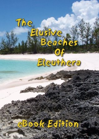 The Elusive Beaches Of Eleuthera ~ eBook Edition (Geezer Guides Travel)