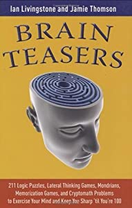 Brain Teasers: 211 Logic Puzzles, Lateral Thinking Games, Mazes, Crosswords, and IQ Tests to Exercise Your Mind and Keep You Sharp 'til You're 100