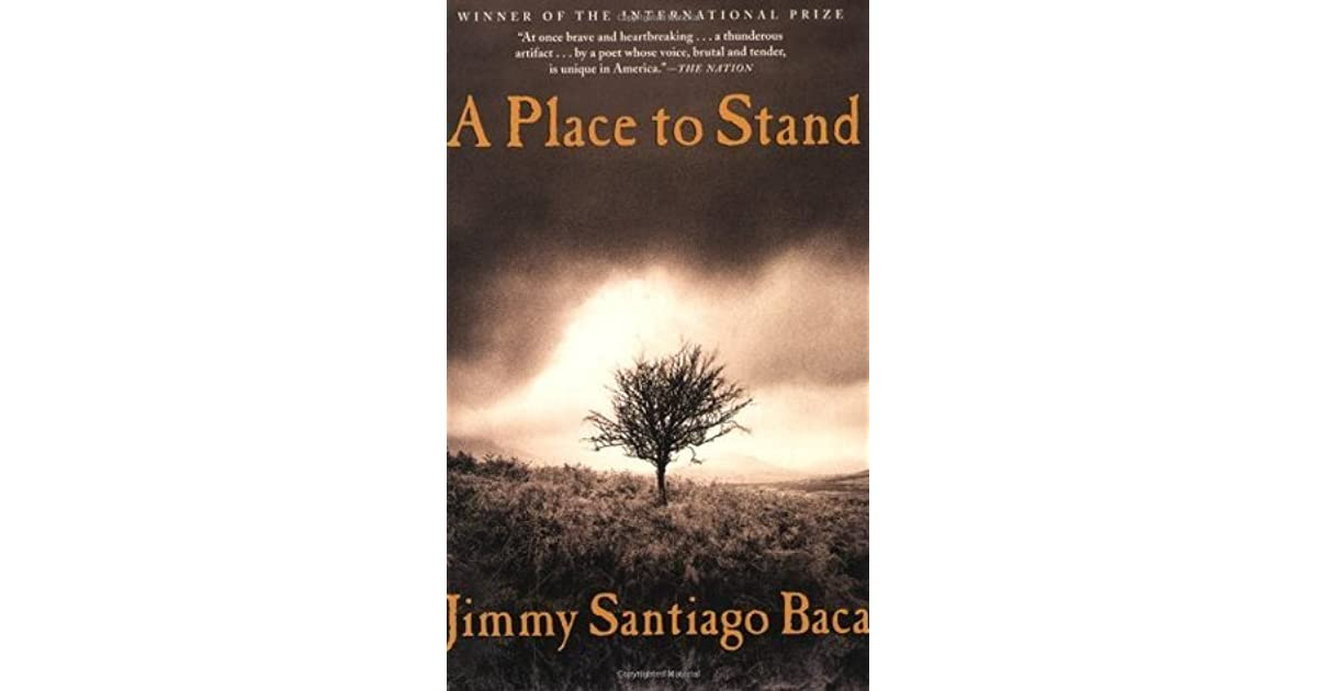 a place to stand jimmy santiago baca Born in new mexico of indio-mexican descent, jimmy santiago baca was raised first by his grandmother and later sent to an orphanage a runaway at age 13, it was.