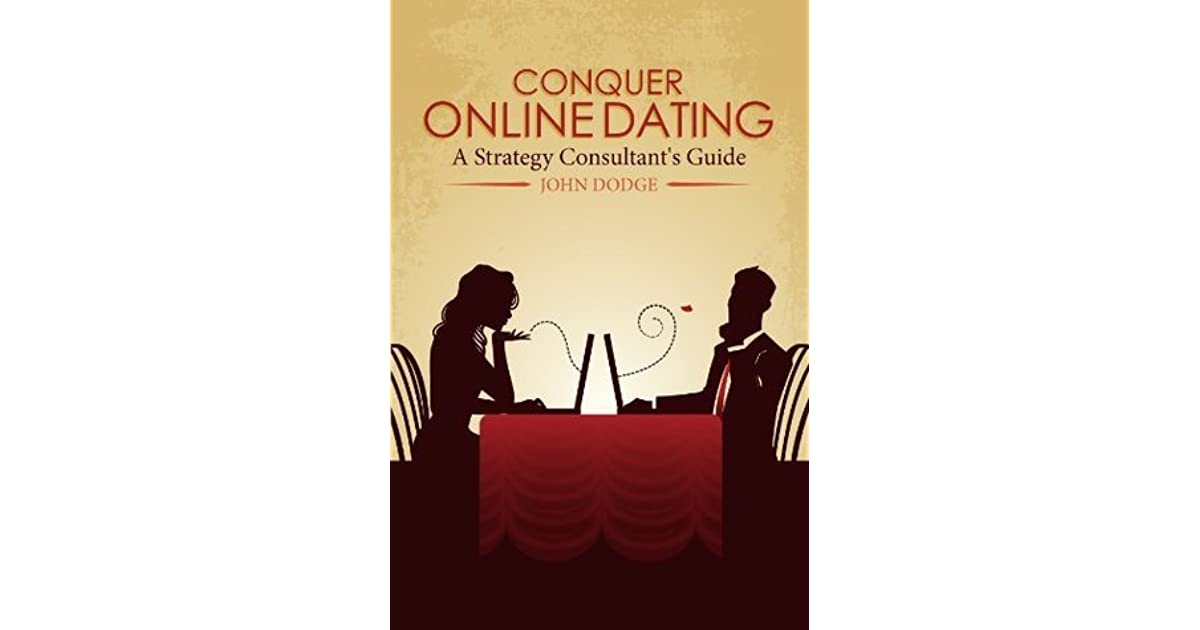 Conquer Online Dating A Strategy Consultant S Guide By John Dodge