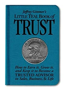Little Teal Book of Trust: How to Earn It, Grow It, and Keep It to Become a Trusted Advisor in Sales, Business and Life