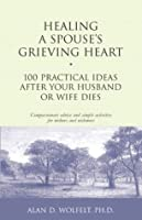 Healing a Spouse's Grieving Heart: 100 Practical Ideas After Your Husband or Wife Dies (Healing Your Grieving Heart series)