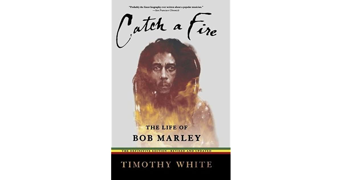 the life of bob marley in catch a fire by timothy white Written by timothy white catch a fire, now a classic rock biography exceptional dedication and research by mr white fantastic writer who made bob marley come alive as a mystic, prophet and supremely talented singer and songwriter.