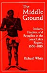 The Middle Ground: Indians, Empires, and Republics in the Great Lakes Region, 1650-1815