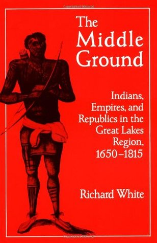 The Middle Ground: Indians, Empires, and Republics in the Great Lakes Region, 1650 - 1815