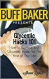 Glycemic Index Hacks - How to Control Your Glycemic Index For The Rest of Your Life ( The Buff Baker Health & Fitness Series)