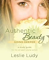 Authentic Beauty, Going Deeper: A Study Guide for the Set-Apart Young Woman