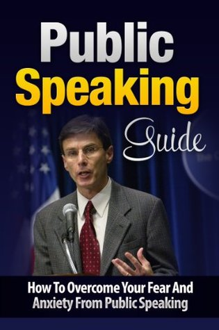 Public Speaking Guide: How To Overcome Your Fear And Anxiety From Public Speaking