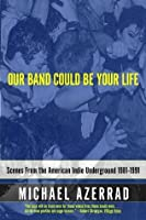 Our Band Could Be Your Life: Scenes from the American Indie Underground, 1981-1991