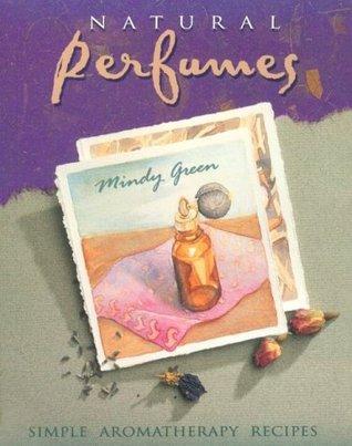 Natural Perfumes: Simple, Sensual, Personal Aromatherapy Recipes