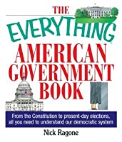 The Everything American Government Book: From the Constitution to Present-Day Elections, All You Need to Understand Our Democratic System (Everything®)