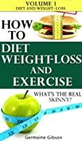 How To: Diet Weight Loss and Exercise - whats the real skinny? Volume 1 - Diet and Weight Loss