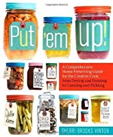 Put 'em Up!: A Comprehensive Home Preserving Guide for the Creative Cook, from Drying and Freezing to Canning and Pickling by Sherri Brooks Vinton (Jun 2 2010)