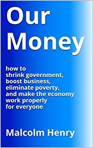 Our Money: how to shrink government, boost business, eliminate poverty and make the economy work properly for everyone