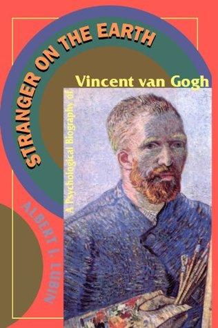 Stranger On The Earth: A Psychological Biography Of Vincent Van Gogh