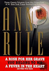 Three Classic Volumes from The Crime Files of Ann Rule: A Rose for Her Grave/You Belong to Me/Fever in the Heart