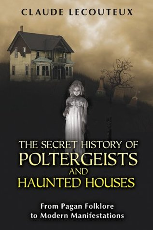 The Secret History of Poltergeists and Haunted Houses by Claude Lecouteux