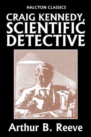 Craig Kennedy, Scientific Detective Collection: 13 Complete Novels (Unexpurgated Edition)
