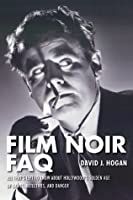 Film Noir FAQ: All That's Left to Know About Hollywood's Golden Age of Dames, Detectives, and Danger (Faq Series)