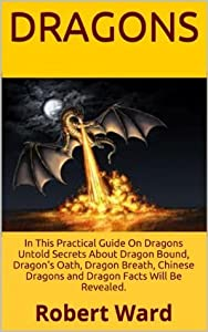 Dragons: Do You Believe In Dragons? In This Practical Guide On Dragons Untold Secrets About Dragon Bound, Dragon's Oath, Dragon Breath, Chinese Dragons and Dragon Facts Will Be Revealed.