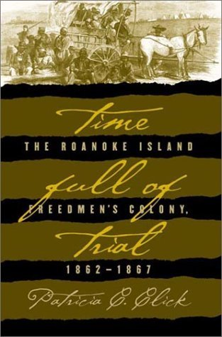 Time Full of Trial: The Roanoke Island Freedmen's Colony, 1862-1867