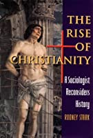 The Rise of Christianity : A Sociologist Reconsiders History