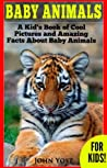 Baby Animals! A Kid's Book of Amazing Pictures and Fun Facts ... by John Yost