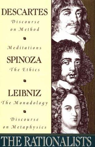 The Rationalists: Descartes: Discourse on Method & Meditations; Spinoza: Ethics; Leibniz: Monadology & Discourse on Metaphysics