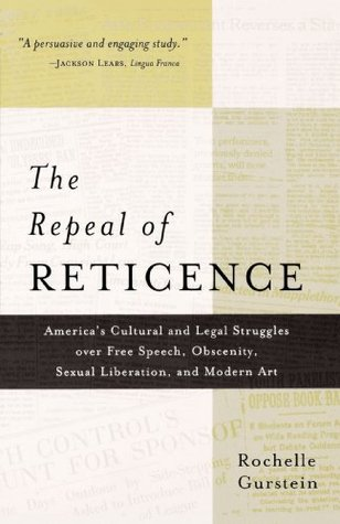 The Repeal of Reticence: America's Cultural and Legal Struggles Over Free Speech, Obscenity, Sexual Liberation, and Modern Art